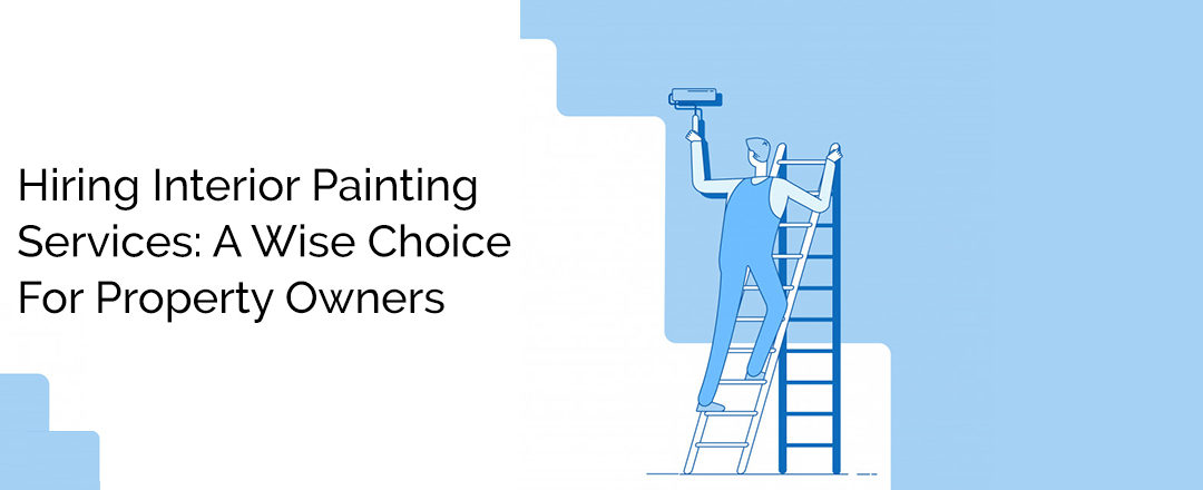 Hiring Interior Painting Services: A Wise Choice For Property Owners