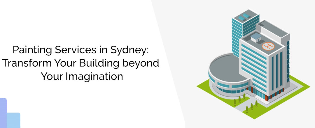 Painting Services in Sydney: Transform Your Building beyond Your Imagination