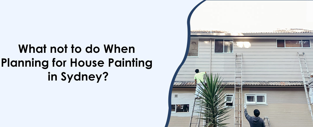What not to do When Planning for House Painting in Sydney?